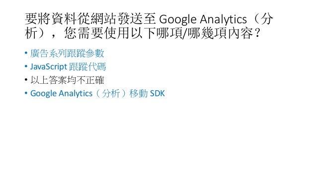 要將資料從網站發送至 Google Analytics(分 析),您需要使用以下哪項/哪幾項內容? • 廣告系列跟蹤參數 • JavaScript 跟蹤代碼 • 以上答案均不正確 • Google Analytics(分析)移動 SDK