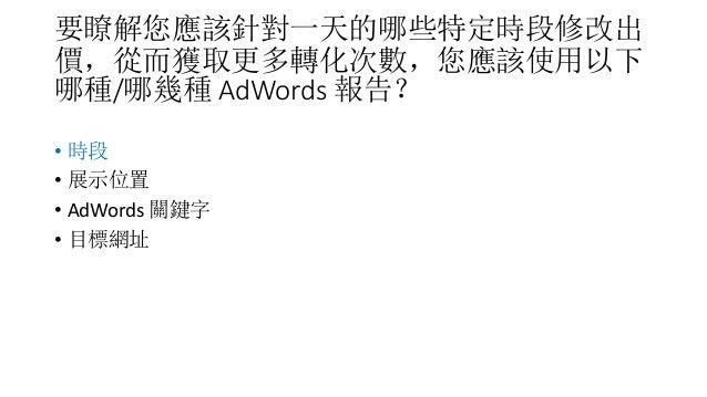 要瞭解您應該針對一天的哪些特定時段修改出 價,從而獲取更多轉化次數,您應該使用以下 哪種/哪幾種 AdWords 報告? • 時段 • 展示位置 • AdWords 關鍵字 • 目標網址