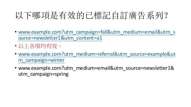 以下哪項是有效的已標記自訂廣告系列? • www.example.com?utm_campaign=fall&utm_medium=email&utm_s ource=newsletter1&utm_content=a1 • 以上各項均有效。 ...