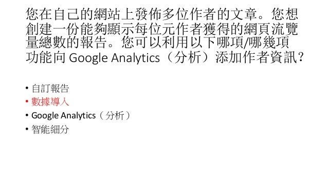 您在自己的網站上發佈多位作者的文章。您想 創建一份能夠顯示每位元作者獲得的網頁流覽 量總數的報告。您可以利用以下哪項/哪幾項 功能向 Google Analytics(分析)添加作者資訊? • 自訂報告 • 數據導入 • Google Anal...