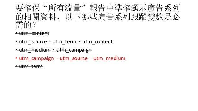 """要確保""""所有流量""""報告中準確顯示廣告系列 的相關資料,以下哪些廣告系列跟蹤變數是必 需的? • utm_content • utm_source、utm_term、utm_content • utm_medium、utm_campaign • ..."""
