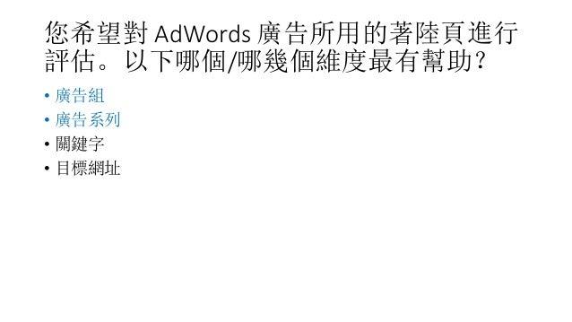 您希望對 AdWords 廣告所用的著陸頁進行 評估。以下哪個/哪幾個維度最有幫助? • 廣告組 • 廣告系列 • 關鍵字 • 目標網址