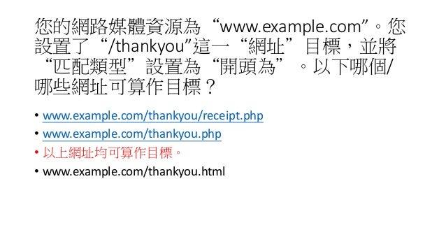 """您的網路媒體資源為""""www.example.com""""。您 設置了""""/thankyou""""這一""""網址""""目標,並將 """"匹配類型""""設置為""""開頭為""""。以下哪個/ 哪些網址可算作目標? • www.example.com/thankyou/receipt...."""