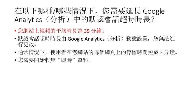 在以下哪種/哪些情況下,您需要延長 Google Analytics(分析)中的默認會話超時時長? • 您網站上視頻的平均時長為 35 分鐘。 • 默認會話超時時長由 Google Analytics(分析)動態設置,您無法進 行更改。 • 通...