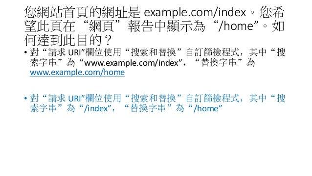 """您網站首頁的網址是 example.com/index。您希 望此頁在""""網頁""""報告中顯示為""""/home""""。如 何達到此目的? • 對""""請求 URI""""欄位使用""""搜索和替換""""自訂篩檢程式,其中""""搜 索字串""""為""""www.example.com/ind..."""