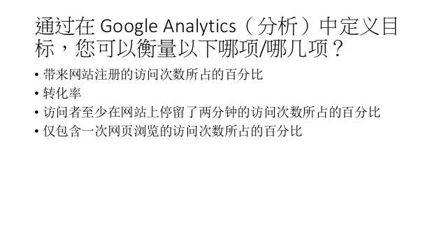 通过在 Google Analytics(分析)中定义目 标,您可以衡量以下哪项/哪几项? • 带来网站注册的访问次数所占的百分比 • 转化率 • 访问者至少在网站上停留了两分钟的访问次数所占的百分比 • 仅包含一次网页浏览的访问次数所占的百分比