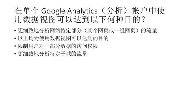 在单个 Google Analytics(分析)帐户中使 用数据视图可以达到以下何种目的? • 更细致地分析网站特定部分(某个网页或一组网页)的流量 • 以上均为使用数据视图可以达到的目的 • 限制用户对一部分数据的访问权限 • 更细致地分析特...