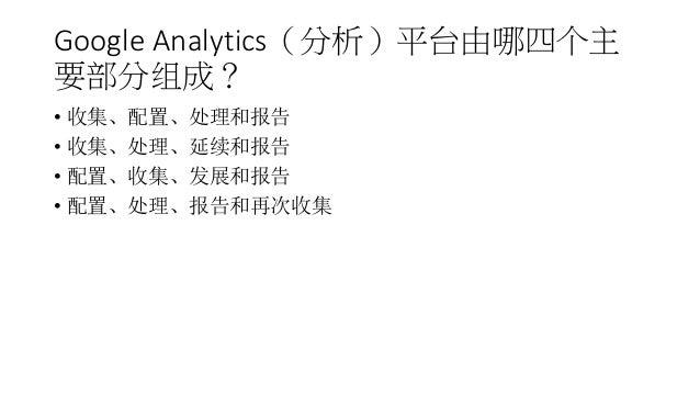 Google Analytics(分析)平台由哪四个主 要部分组成? • 收集、配置、处理和报告 • 收集、处理、延续和报告 • 配置、收集、发展和报告 • 配置、处理、报告和再次收集