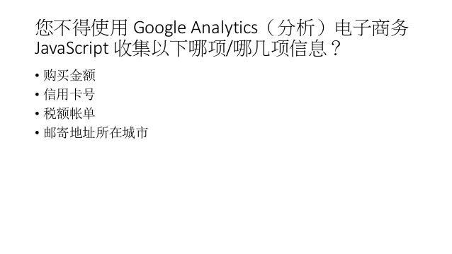 您不得使用 Google Analytics(分析)电子商务 JavaScript 收集以下哪项/哪几项信息? • 购买金额 • 信用卡号 • 税额帐单 • 邮寄地址所在城市