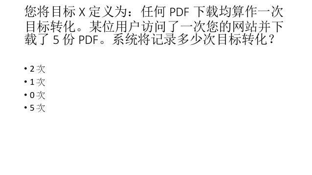 您将目标 X 定义为:任何 PDF 下载均算作一次 目标转化。某位用户访问了一次您的网站并下 载了 5 份 PDF。系统将记录多少次目标转化? • 2 次 • 1 次 • 0 次 • 5 次