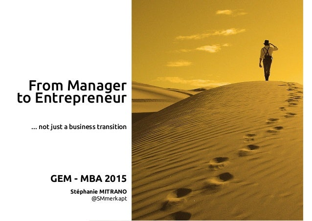 From Manager to Entrepreneur GEM - MBA 2015 Stéphanie MITRANO @SMmerkapt … not just a business transition