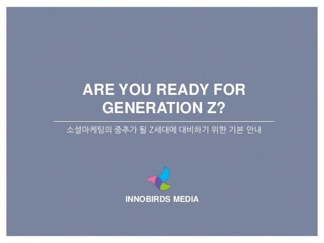 INNOBIRDS MEDIA ARE YOU READY FOR GENERATION Z? 소셜마케팅의 중추가 될 Z세대에 대비하기 위핚 기본 앆내