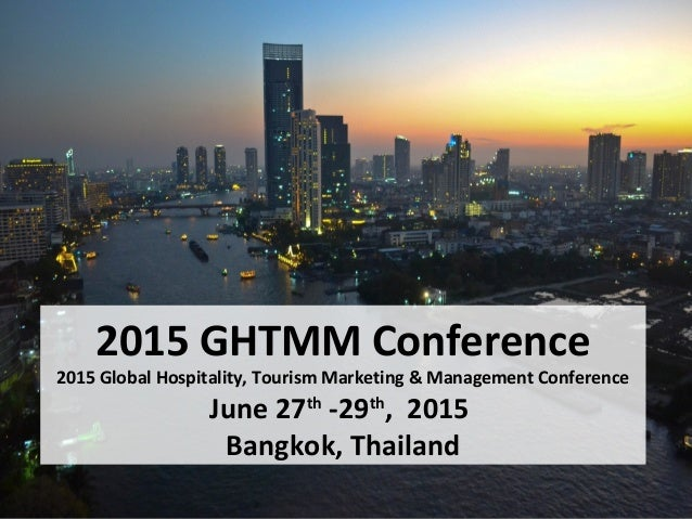 2015 GHTMM Conference 2015 Global Hospitality, Tourism Marketing & Management Conference June 27th -29th , 2015 Bangkok, T...
