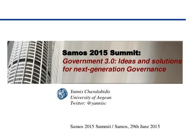 Samos 2015 Summit: Government 3.0: Ideas and solutions for next-generation Governance Yannis Charalabidis University of Ae...