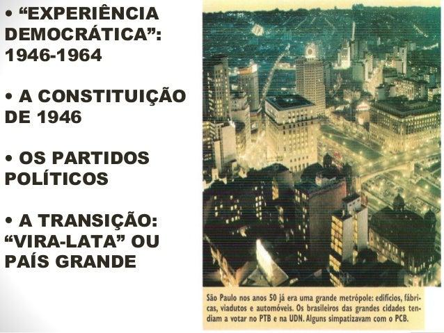 """• """"EXPERIÊNCIA DEMOCRÁTICA"""": 1946-1964 • A CONSTITUIÇÃO DE 1946 • OS PARTIDOS POLÍTICOS • A TRANSIÇÃO: """"VIRA-LATA"""" OU PAÍS..."""