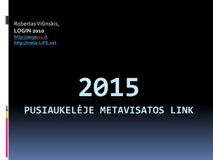 Robertas Višinskis, <br />LOGIN 2010<br />http://anglu24.lt<br />http://meta-LIFE.net<br />2015Pusiaukelėje metavisatos li...