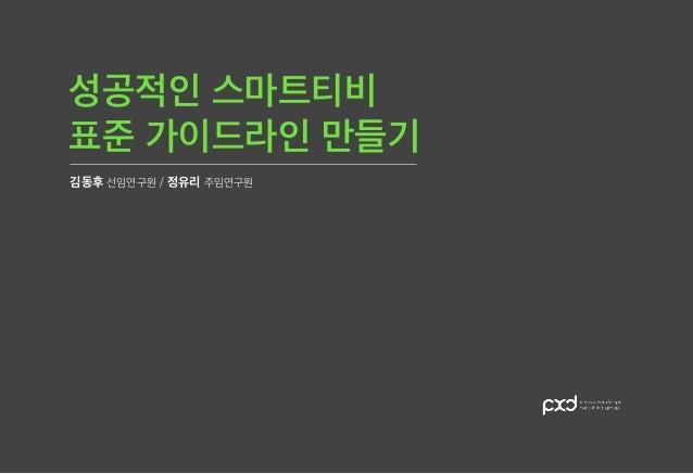 표준 가이드라인 만들기 성공적인 스마트티비 김동후 선임연구원 / 정유리 주임연구원