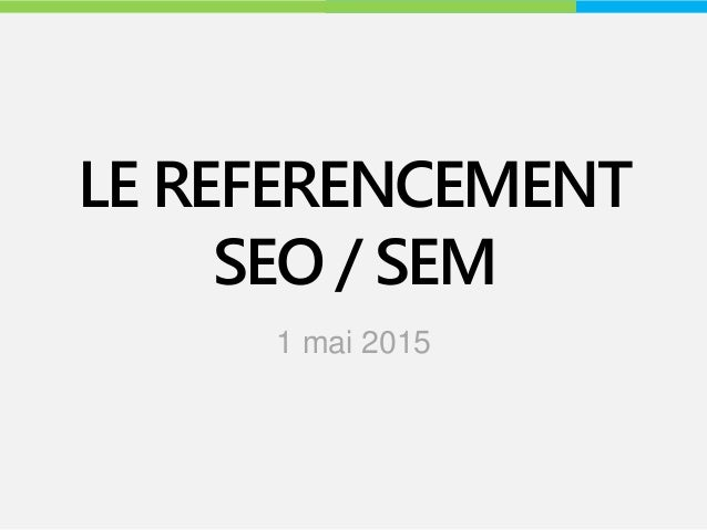 LE REFERENCEMENT SEO / SEM 1 mai 2015
