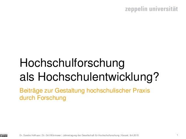 1 Hochschulforschung als Hochschulentwicklung? Dr. Sandra Hofhues | Dr. Grit Würmseer | Jahrestagung der Gesellschaft für ...