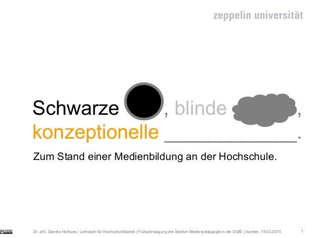 1 Schwarze , blinde Flecke , konzeptionelle ____________. Zum Stand einer Medienbildung an der Hochschule. Dr. phil. Sandr...