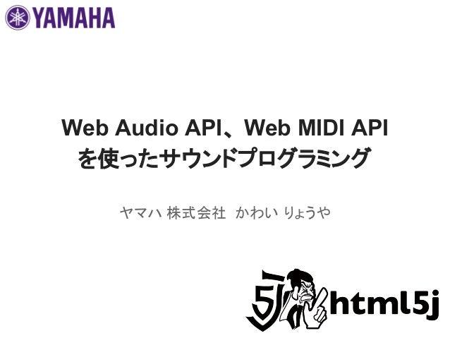 Web Audio API、 Web MIDI API を使ったサウンドプログラミング ヤマハ 株式会社 かわい りょうや