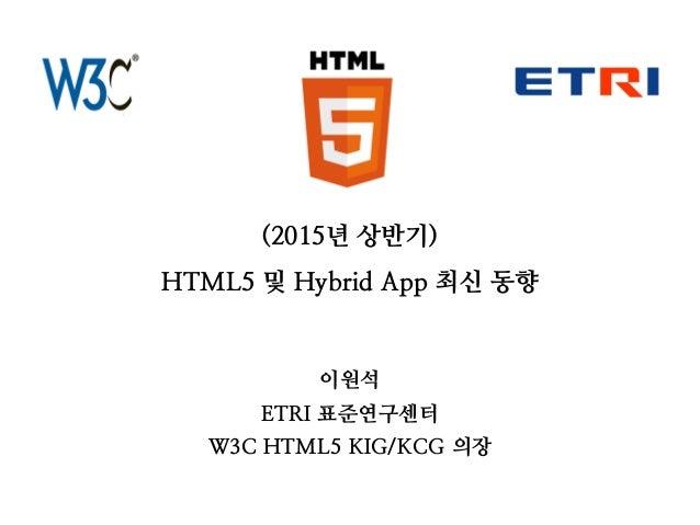 (2015년 상반기) HTML5 및 Hybrid App 최신 동향 이원석 ETRI 표준연구센터 W3C HTML5 KIG/KCG 의장