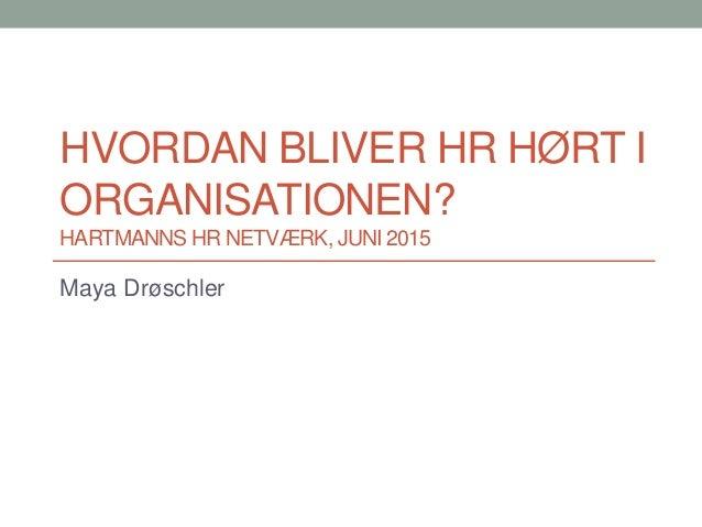 HVORDAN BLIVER HR HØRT I ORGANISATIONEN? HARTMANNS HR NETVÆRK, JUNI 2015 Maya Drøschler