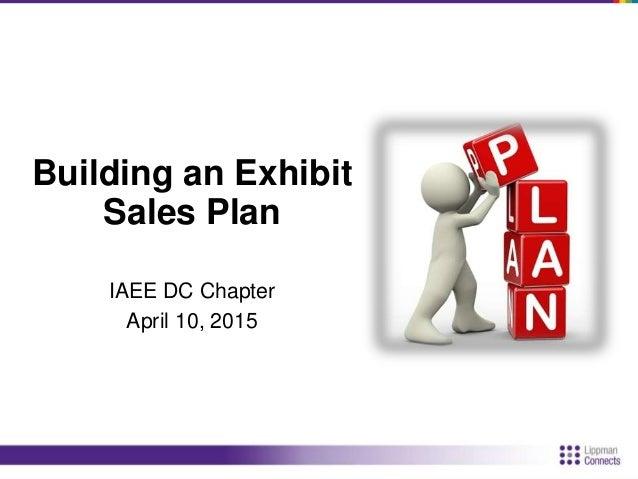Building an Exhibit Sales Plan IAEE DC Chapter April 10, 2015