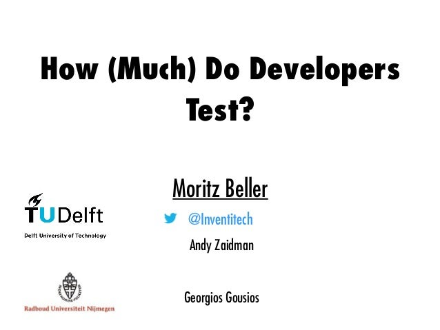 How (Much) Do Developers Test? Moritz Beller @Inventitech Andy Zaidman Georgios Gousios