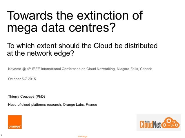 1 © Orange Towards the extinction of mega data centres? To which extent should the Cloud be distributed at the network edg...