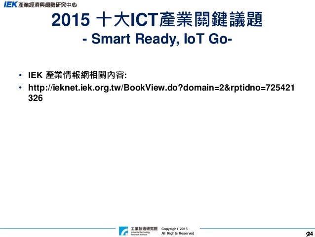 2424 Copyright 2015 All Rights Reserved 2015 十大ICT產業關鍵議題 - Smart Ready, IoT Go- • IEK 產業情報網相關內容: • http://ieknet.iek.org.t...