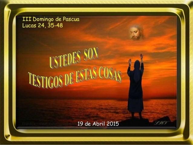 III Domingo de Pascua Lucas 24, 35-48 19 de Abril 2015