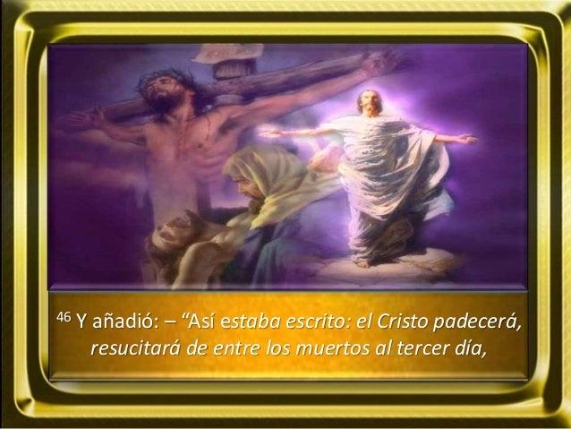 """46 Y añadió: – """"Así estaba escrito: el Cristo padecerá, resucitará de entre los muertos al tercer día,"""