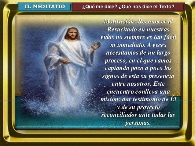II. MEDITATIO ¿Qué me dice? ¿Qué nos dice el Texto? Motivación: Reconocer al Resucitado en nuestras vidas no siempre es ta...