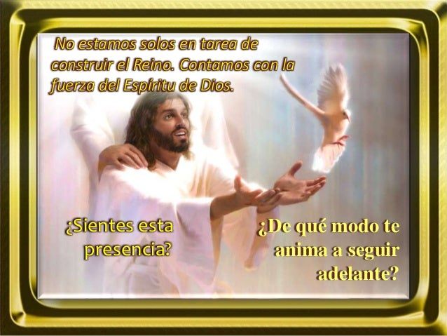 No estamos solos en tarea de construir el Reino. Contamos con la fuerza del Espíritu de Dios. ¿Sientes esta presencia? ¿De...