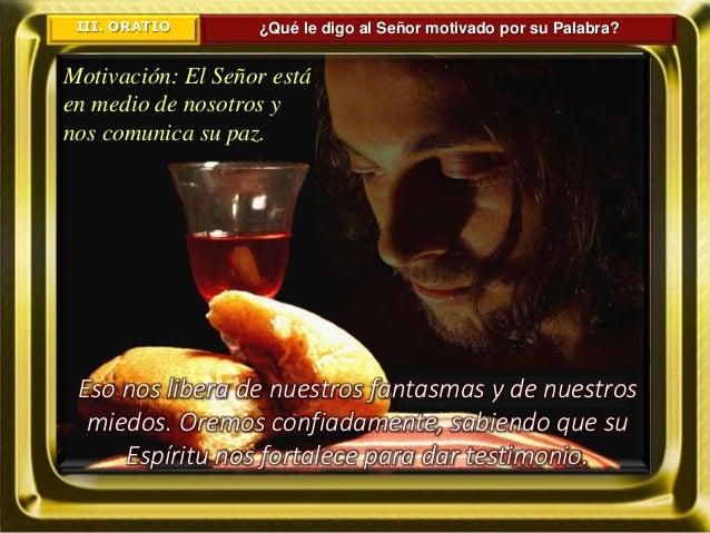 III. ORATIO ¿Qué le digo al Señor motivado por su Palabra? Motivación: El Señor está en medio de nosotros y nos comunica s...