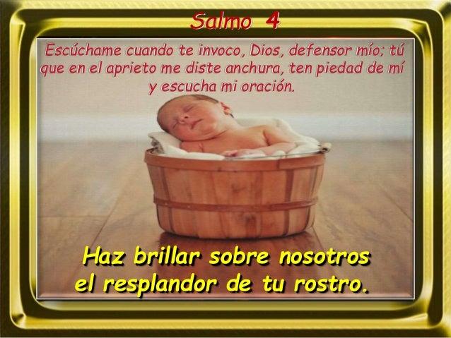 Salmo 4 Haz brillar sobre nosotros el resplandor de tu rostro. Escúchame cuando te invoco, Dios, defensor mío; tú que en e...