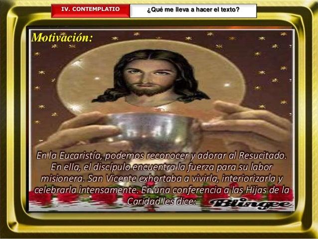 IV. CONTEMPLATIO ¿Qué me lleva a hacer el texto? Motivación: En la Eucaristía, podemos reconocer y adorar al Resucitado. E...