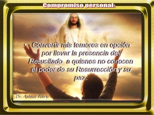 • Convertir mis temores en opción por llevar la presencia del Resucitado a quienes no conocen el poder de su Resurrección ...