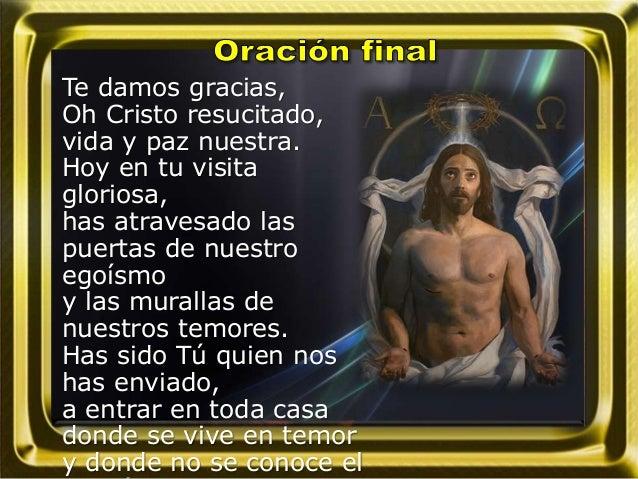 Te damos gracias, Oh Cristo resucitado, vida y paz nuestra. Hoy en tu visita gloriosa, has atravesado las puertas de nuest...
