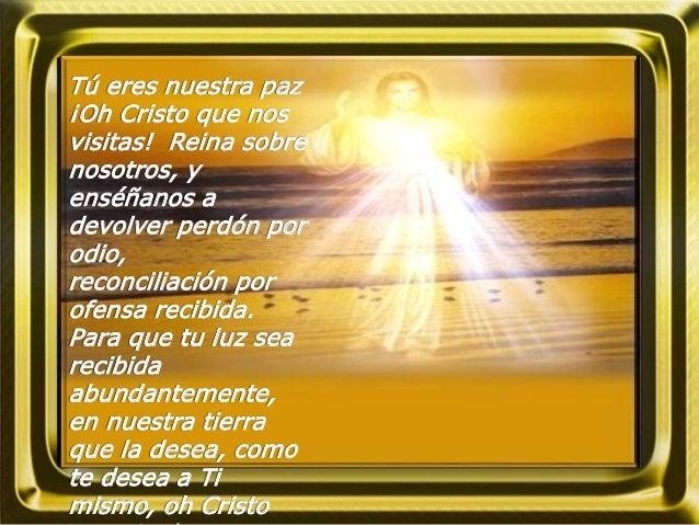 Tú eres nuestra paz ¡Oh Cristo que nos visitas! Reina sobre nosotros, y enséñanos a devolver perdón por odio, reconciliaci...