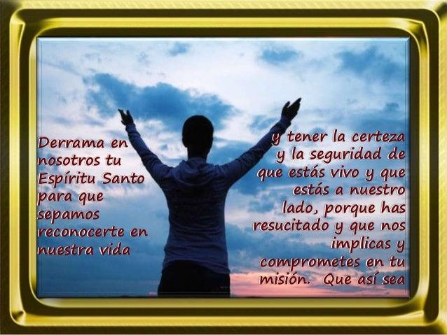 Derrama en nosotros tu Espíritu Santo para que sepamos reconocerte en nuestra vida y tener la certeza y la seguridad de qu...