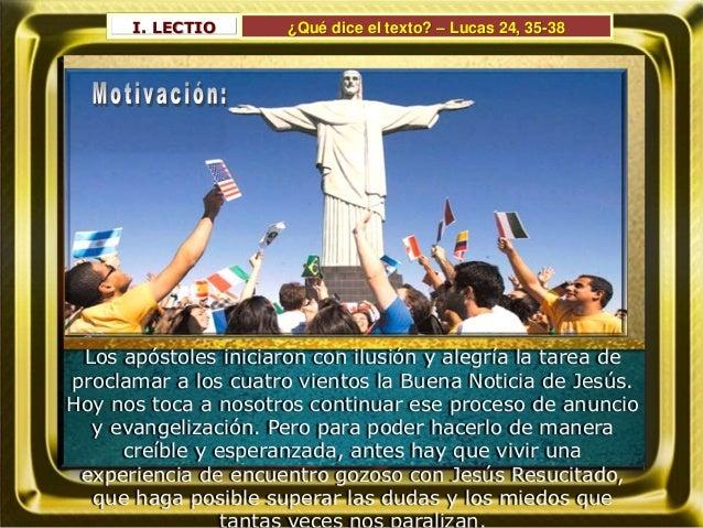 I. LECTIO ¿Qué dice el texto? – Lucas 24, 35-38 Los apóstoles iniciaron con ilusión y alegría la tarea de proclamar a los ...