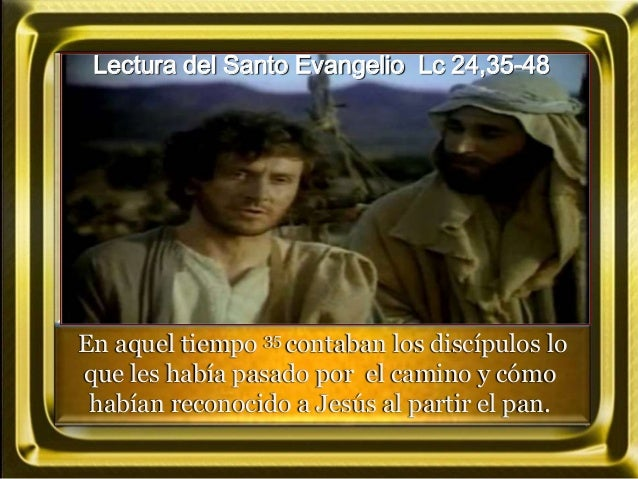 Lectura del Santo Evangelio Lc 24,35-48 En aquel tiempo 35 contaban los discípulos lo que les había pasado por el camino y...
