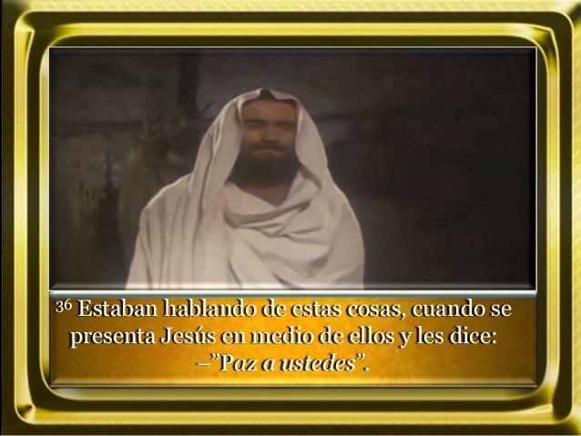 """36 Estaban hablando de estas cosas, cuando se presenta Jesús en medio de ellos y les dice: –""""Paz a ustedes""""."""