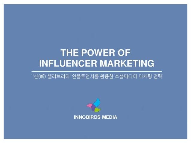 INNOBIRDS MEDIA THE POWER OF INFLUENCER MARKETING '신(新) 셀러브리티' 읶플루언서를 활용한 소셜미디어 마케팅 전략