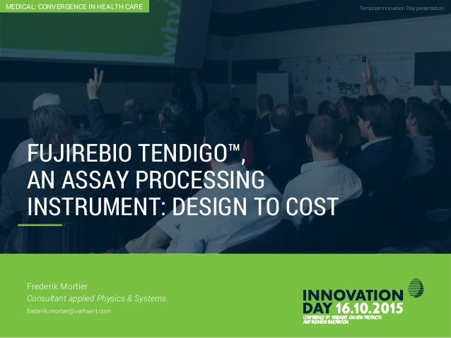 Fujirebio Tendigo™: An Assay Processing Instrument: Design To Cost Template Innovation Day presentationCONFIDENTIAL FUJIRE...