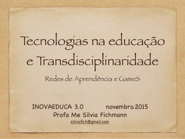 Tecnologias na educação e Transdisciplinaridade Redes de Aprendência e GameS INOVAEDUCA 3.0 novembro.2015  Profa Me Silvia...