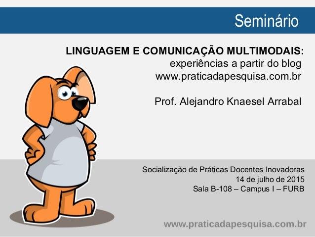Seminário LINGUAGEM E COMUNICAÇÃO MULTIMODAIS: experiências a partir do blog www.praticadapesquisa.com.br Prof. Alejandro ...