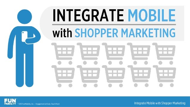® 2015 FunMobility, Inc. – Engagement at Every Touch Point 1	   |	   Integrate Mobile with Shopper Marketing